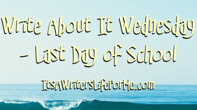 Last day of school it's a writer's life for me write about it wednesday