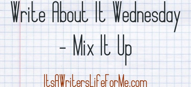 write about it wednesday mix it up it's a writers life for me