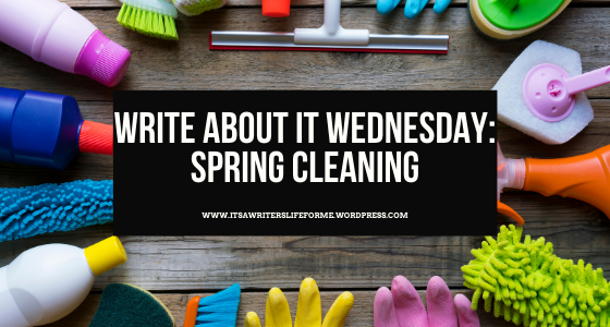write about it wednesday spring cleaning writing prompts from it's a writer's life for me