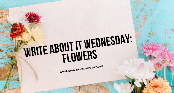 write about it wednesday flowers its a writers life for me